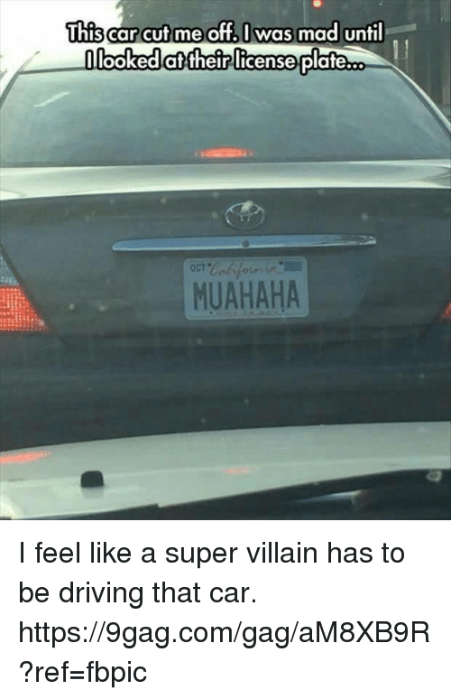 super villain: This  carcut me off. I was mad until  looked their license  plateco  MUAHAHA I feel like a super villain has to be driving that car. https://9gag.com/gag/aM8XB9R?ref=fbpic