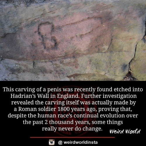 England, Memes, and Evolution: This carving of a penis was recently found etched into  Hadrian's Wall in England. Further investigation  revealed the carving itself was actually made by  a Roman soldier 1800 years ago, proving that,  despite the human race's continual evolution over  the past 2 thousand years, some thing:s  really never do change. werd orld  @ weirdworldinsta