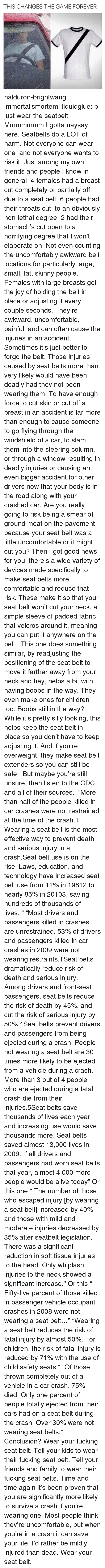 "Restrained: THIS CHANGES THE GAME FOREVER halduron-brightwang:  immortalismortem:  liquidglue:   b just wear the seatbelt   Mmmmmmm I gotta naysay here. Seatbelts do a LOT of harm. Not everyone can wear one  and not everyone wants to risk it. Just among my own friends and people I know in general; 4 females had a breast cut completely or partially off due to a seat belt. 6 people had their throats cut, to an obviously non-lethal degree. 2 had their stomach's cut open to a horrifying degree that I won't elaborate on. Not even counting the uncomfortably awkward belt locations for particularly large, small, fat, skinny people. Females with large breasts get the joy of holding the belt in place or adjusting it every couple seconds. They're awkward, uncomfortable, painful, and can often cause the injuries in an accident. Sometimes it's just better to forgo the belt.  Those injuries caused by seat belts more than very likely would have been deadly had they not been wearing them. To have enough force to cut skin or cut off a breast in an accident is far more than enough to cause someone to go flying through the windshield of a car, to slam them into the steering column, or through a window resulting in deadly injuries or causing an even bigger accident for other drivers now that your body is in the road along with your crashed car. Are you really going to risk being a smear of ground meat on the pavement because your seat belt was a little uncomfortable or it might cut you? Then I got good news for you, there's a wide variety of devices made specifically to make seat belts more comfortable and reduce that risk. These make it so that your seat belt won't cut your neck, a simple sleeve of padded fabric that velcros around it, meaning you can put it anywhere on the belt.  This one does something similar, by readjusting the positioning of the seat belt to move it farther away from your neck and hey, helps a bit with having boobs in the way. They even make ones for children too. Boobs still in the way? While it's pretty silly looking, this helps keep the seat belt in place so you don't have to keep adjusting it. And if you're overweight, they make seat belt extenders so you can still be safe.  But maybe you're still unsure, then listen to the CDC and all of their sources.  ""More than half of the people killed in car crashes were not restrained at the time of the crash.1 Wearing a seat belt is the most effective way to prevent death and serious injury in a crash.Seat belt use is on the rise. Laws, education, and technology have increased seat belt use from 11% in 19812 to nearly 85% in 20103, saving hundreds of thousands of lives. "" ""Most drivers and passengers killed in crashes are unrestrained. 53% of drivers and passengers killed in car crashes in 2009 were not wearing restraints.1Seat belts dramatically reduce risk of death and serious injury. Among drivers and front-seat passengers, seat belts reduce the risk of death by 45%, and cut the risk of serious injury by 50%.4Seat belts prevent drivers and passengers from being ejected during a crash. People not wearing a seat belt are 30 times more likely to be ejected from a vehicle during a crash. More than 3 out of 4 people who are ejected during a fatal crash die from their injuries.5Seat belts save thousands of lives each year, and increasing use would save thousands more. Seat belts saved almost 13,000 lives in 2009. If all drivers and passengers had worn seat belts that year, almost 4,000 more people would be alive today"" Or this one ""   The number of those who escaped injury [by wearing a seat belt] increased by 40% and those with mild and moderate injuries decreased by 35% after seatbelt legislation. There was a significant reduction in soft tissue injuries to the head. Only whiplash injuries to the neck showed a significant increase."" Or this ""  Fifty-five percent of those killed in passenger vehicle occupant crashes in 2008 were not wearing a seat belt…"" ""Wearing a seat belt reduces the risk of fatal injury by almost 50%. For children, the risk of fatal injury is reduced by 71% with the use of child safety seats."" ""Of those thrown completely out of a vehicle in a car crash, 75% died. Only one percent of people totally ejected from their cars had on a seat belt during the crash. Over 30% were not wearing seat belts."" Conclusion? Wear your fucking seat belt. Tell your kids to wear their fucking seat belt. Tell your friends and family to wear their fucking seat belts. Time and time again it's been proven that you are significantly more likely to survive a crash if you're wearing one. Most people think they're uncomfortable, but when you're in a crash it can save your life. I'd rather be mildly injured than dead. Wear your seat belt."