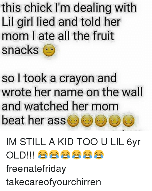 Lil Girl: this chick I'm dealing with  Lil girl lied and told her  mom I ate all the fruit  snacks  so l took a crayon and  wrote her name on the wall  and watched her mom  beat her ass() () IM STILL A KID TOO U LIL 6yr OLD!!! 😂😂😂😂😂😂 freenatefriday takecareofyourchirren