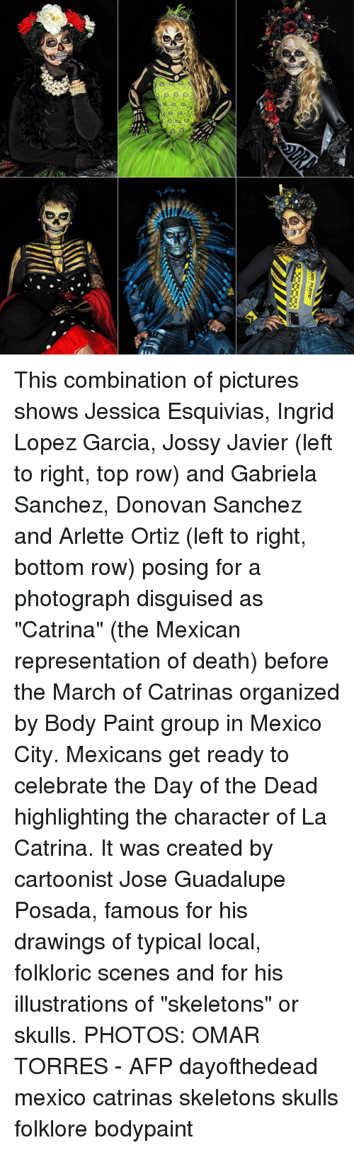 "Memes, Death, and Drawings: This combination of pictures shows Jessica Esquivias, Ingrid Lopez Garcia, Jossy Javier (left to right, top row) and Gabriela Sanchez, Donovan Sanchez and Arlette Ortiz (left to right, bottom row) posing for a photograph disguised as ""Catrina"" (the Mexican representation of death) before the March of Catrinas organized by Body Paint group in Mexico City. Mexicans get ready to celebrate the Day of the Dead highlighting the character of La Catrina. It was created by cartoonist Jose Guadalupe Posada, famous for his drawings of typical local, folkloric scenes and for his illustrations of ""skeletons"" or skulls. PHOTOS: OMAR TORRES - AFP dayofthedead mexico catrinas skeletons skulls folklore bodypaint"