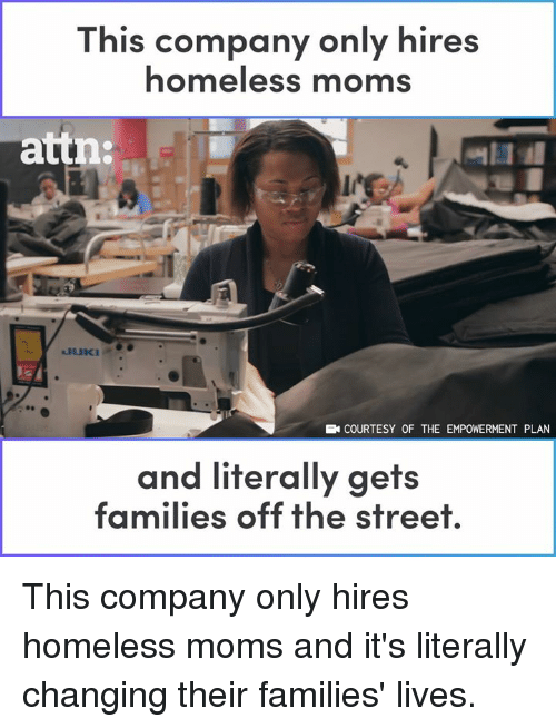 attn: This company only hires  homeless moms  attn:  COURTESY OF THE EMPOWERMENT PLAN  and literally gets  families off the street This company only hires homeless moms and it's literally changing their families' lives.