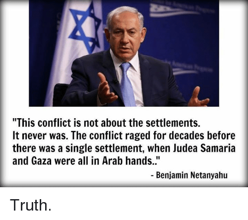 "Memes, Netanyahu, and Arab: ""This conflict is not about the settlements.  It never was. The conflict raged for decades before  there was a single settlement, when Judea Samaria  and Gaza were all in Arab hands.""  Benjamin Netanyahu Truth."