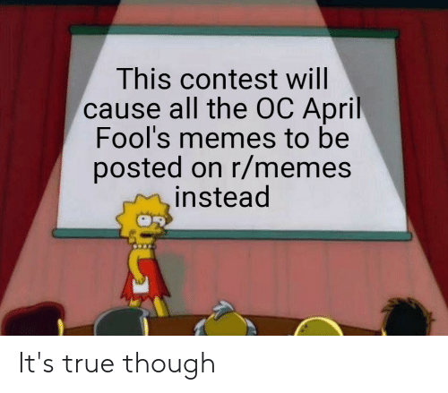 April Fools Memes: This contest will  cause all the OC April  Fool's memes to be  posted on r/memes  instead It's true though