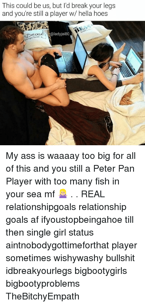 single girl: This could be us, but l'd break your legs  and you're still a player w/ hella hoes  @ladyjai80  s here  leep My ass is waaaay too big for all of this and you still a Peter Pan Player with too many fish in your sea mf 🤷🏼♀️ . . REAL relationshipgoals relationship goals af ifyoustopbeingahoe till then single girl status aintnobodygottimeforthat player sometimes wishywashy bullshit idbreakyourlegs bigbootygirls bigbootyproblems TheBitchyEmpath