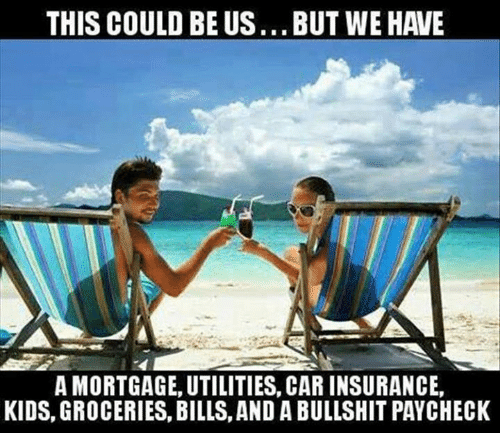 mortgage: THIS COULD BE US...BUT WE HAVE  A MORTGAGE, UTILITIES, CAR INSURANCE,  KIDS, GROCERIES, BILLS, AND A BULLSHIT PAYCHECK