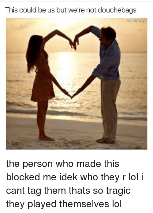 Lol, Memes, and This Could Be Us: This could be us but we're not douchebags  drgrayfang the person who made this blocked me idek who they r lol i cant tag them thats so tragic they played themselves lol