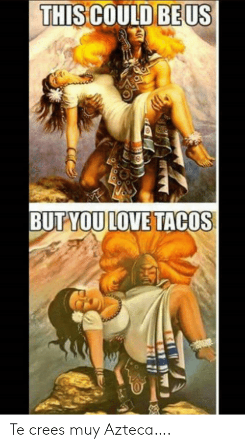 tacos: THIS COULD BE US  BUTYOU LOVE TACOS Te crees muy Azteca….