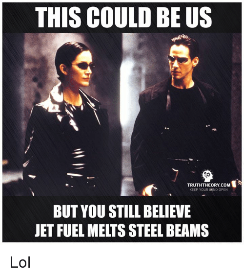 steel beams: THIS COULD BE US  TRUTH THEORY coM  KEEP YOUR MIND OPEN  BUT YOU STILL BELIEVE  JET FUEL MELTS STEEL BEAMS Lol