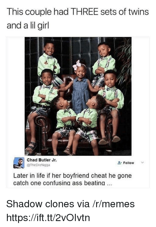Lil Girl: This couple had THREE sets of twins  and a lil girl  Chad Butler Jr.  BTheDreNigga  요. Follow  Later in life if her boyfriend cheat he gone  catch one confusing ass beating. Shadow clones via /r/memes https://ift.tt/2vOIvtn
