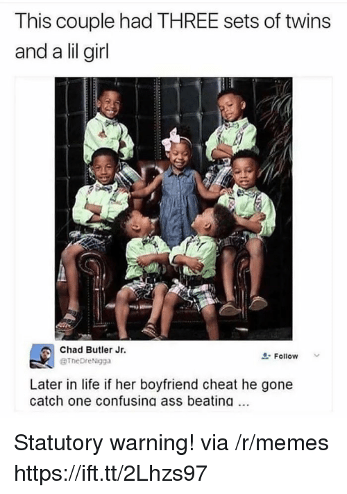 Lil Girl: This couple had THREE sets of twins  and a lil girl  Chad Butler Jr.  BTheDreNgga  Follow  Later in life if her boyfriend cheat he gone  catch one confusing ass beating Statutory warning! via /r/memes https://ift.tt/2Lhzs97