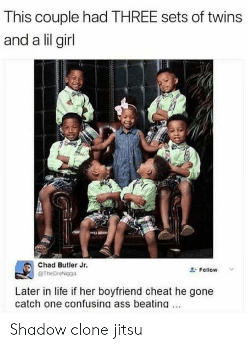 Lil Girl: This couple had THREE sets of twins  and a lil girl  Chad Butler Jr.  gTheDreNigga  Follow  Later in life if her boyfriend cheat he gone  catch one confusing ass beatina. Shadow clone jitsu