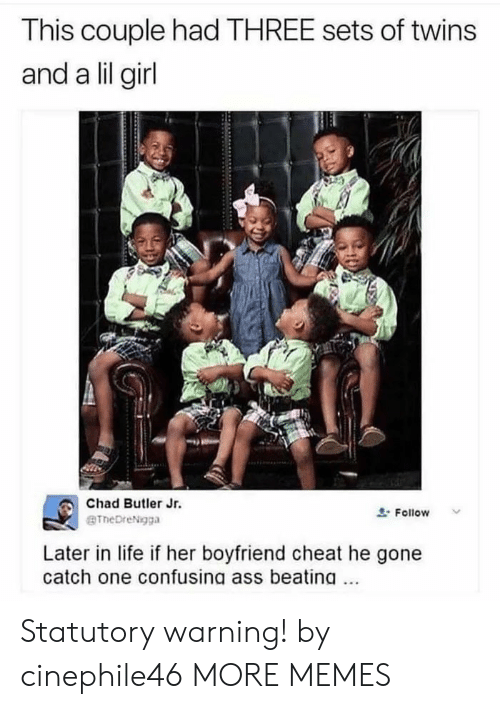 Lil Girl: This couple had THREE sets of twins  and a lil girl  Chad Butler Jr.  BTheDreNgga  Follow  Later in life if her boyfriend cheat he gone  catch one confusing ass beating Statutory warning! by cinephile46 MORE MEMES