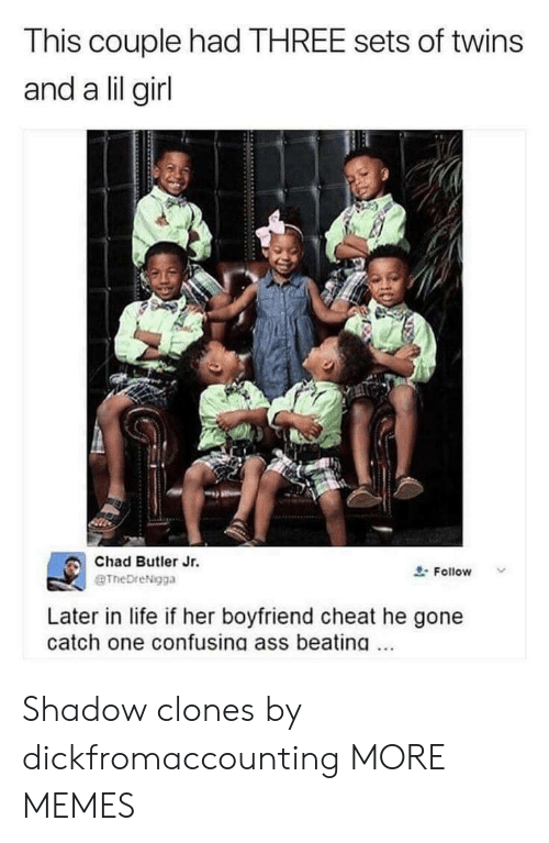 Lil Girl: This couple had THREE sets of twins  and a lil girl  Chad Butler Jr.  BTheDreNigga  요. Follow  Later in life if her boyfriend cheat he gone  catch one confusing ass beating. Shadow clones by dickfromaccounting MORE MEMES