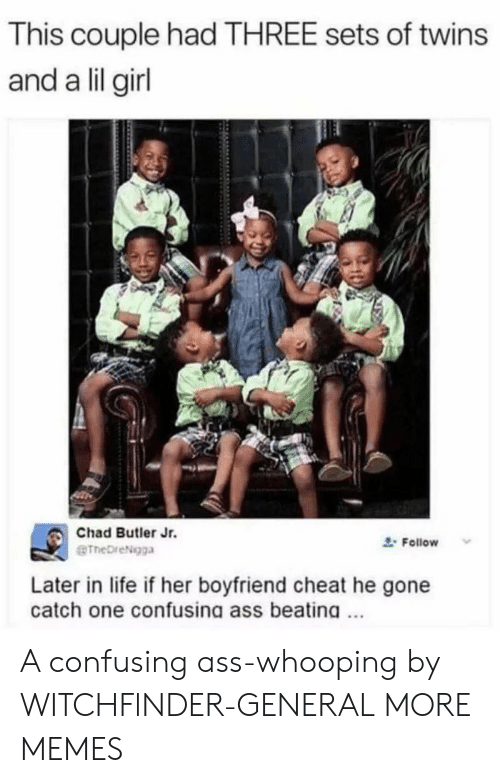 Lil Girl: This couple had THREE sets of twins  and a lil girl  Chad Butler Jr.  eTheDreNgga  Follow  Later in life if her boyfriend cheat he gone  catch one confusing ass beating A confusing ass-whooping by WITCHFlNDER-GENERAL MORE MEMES