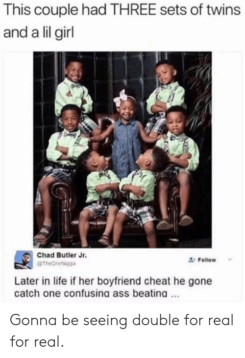 Lil Girl: This couple had THREE sets of twins  and a lil girl  Chad Butler Jr.  @TheDreNgga  Follow v  Later in life if her boyfriend cheat he gone  catch one confusing ass beatina.. Gonna be seeing double for real for real.