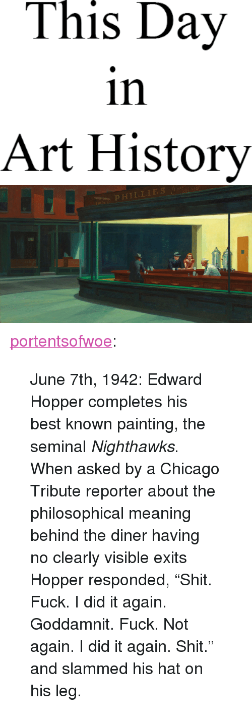 """art history: This Day  in  Art History   OPHILLIES <p><a href=""""http://portentsofwoe.tumblr.com/post/54020999471/june-7th-1942-edward-hopper-completes-his-best"""" class=""""tumblr_blog"""">portentsofwoe</a>:</p> <blockquote><p>June 7th, 1942: Edward Hopper completes his best known painting, the seminal <em>Nighthawks</em>. When asked by a Chicago Tribute reporter about the philosophical meaning behind the diner having no clearly visible exits Hopper responded, """"Shit. Fuck. I did it again. Goddamnit. Fuck. Not again. I did it again. Shit."""" and slammed his hat on his leg.</p></blockquote>"""