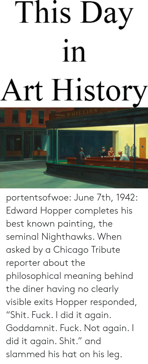 """art history: This Day  in  Art History   OPHILLIES portentsofwoe: June 7th, 1942: Edward Hopper completes his best known painting, the seminal Nighthawks. When asked by a Chicago Tribute reporter about the philosophical meaning behind the diner having no clearly visible exits Hopper responded, """"Shit. Fuck. I did it again. Goddamnit. Fuck. Not again. I did it again. Shit."""" and slammed his hat on his leg."""