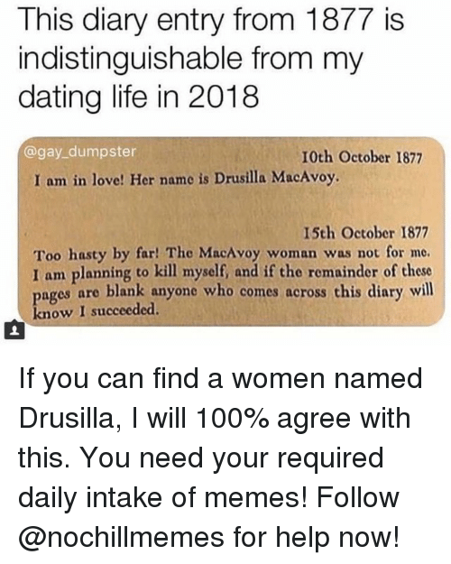 Anaconda, Dating, and Life: This diary entry from 1877 is  indistinguishable from my  dating life in 2018  @gay_dumpster  10th October 1877  I am in love! Her name is Drusilla MacAvoy.  15th October 1877  Too hasty by far! The MacAvoy woman was not for me.  I am planning to kill myself, and if the remainder of these  pages are blank anyone who comes across this diary will  know I succeeded. If you can find a women named Drusilla, I will 100% agree with this.You need your required daily intake of memes! Follow @nochillmemes for help now!