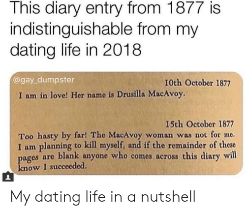 Dating, Life, and Love: This diary entry from 1877 is  indistinguishable from my  dating life in 2018  @gay_dumpster  10th October 1877  I am in love! Her name is Drusilla MacAvoy.  15th October 1877  Too hasty by far! The MacAvoy woman was not for me.  I am planning to kill myself, and if the remainder of these  pages are blank anyone who comes across this diary will  know I succeeded. My dating life in a nutshell