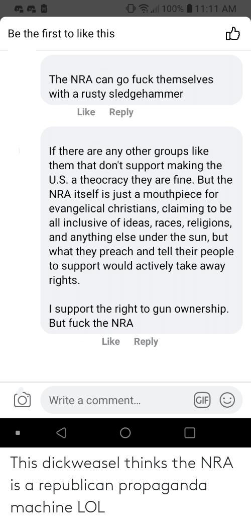 a republican: This dickweasel thinks the NRA is a republican propaganda machine LOL