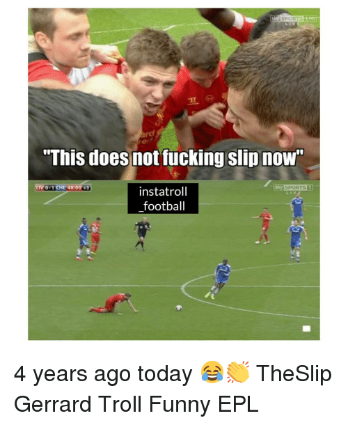 "epl: ""This does not fucking slip nOW  0-1CHE 48:00  instatroll  football 4 years ago today 😂👏 TheSlip Gerrard Troll Funny EPL"