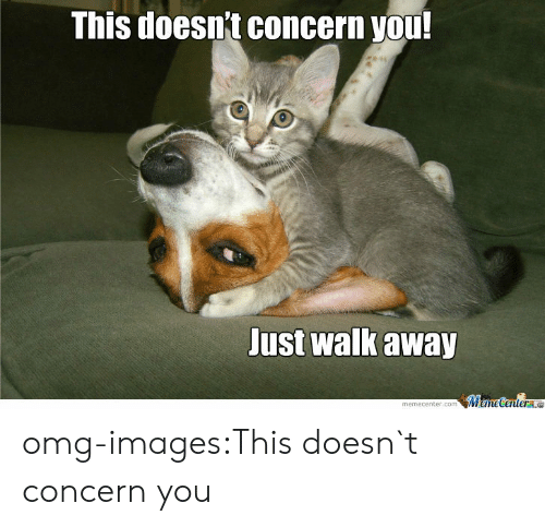Concerning: This doesnt concern you  Just walk away  memecenter.comMameCentere omg-images:This doesn`t concern you