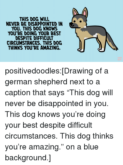 "Doing Your Best: THIS DOG WILL  NEVER BE DISAPPOINTED IN  YOU. THIS DOG KNOWS  YOU'RE DOING YOUR BEST  DESPITE DIFFICULT  CIRCUMSTANCES. THIS DOG  THINKS YOU'RE AMAZING. positivedoodles:[Drawing of a german shepherd next to a caption that says ""This dog will never be disappointed in you. This dog knows you're doing your best despite difficult circumstances. This dog thinks you're amazing."" on a blue background.]"