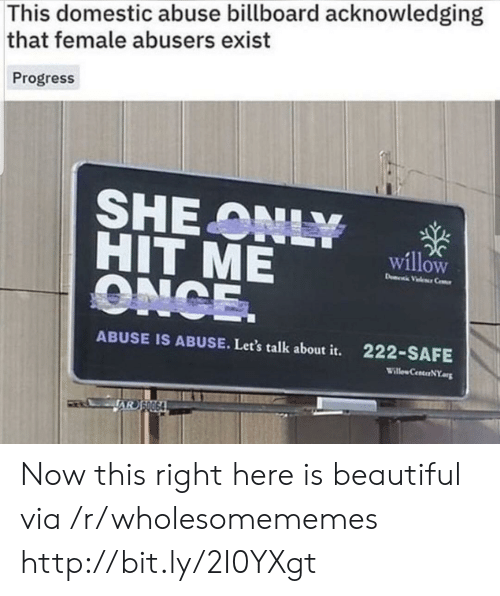 Billboard: This domestic abuse billboard acknowledging  that female abusers exist  Progress  SHEONLY  HIT ME  ONCE.  willow  D Vele Ce  222-SAFE  ABUSE IS ABUSE. Let's talk about it.  Willew CenterNY.org  JAR S0064 Now this right here is beautiful via /r/wholesomememes http://bit.ly/2I0YXgt