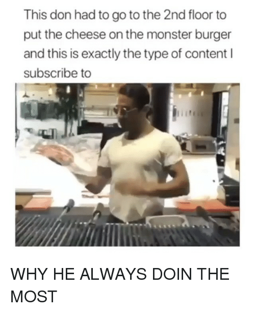 Monster, Content, and Trendy: This don had to go to the 2nd floor to  put the cheese on the monster burger  and this is exactly the type of content l  subscribe to WHY HE ALWAYS DOIN THE MOST