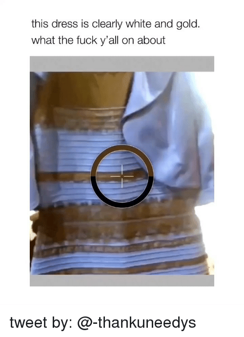 Fuck Yall: this dress is clearly white and gold  what the fuck y'all on about tweet by: @-thankuneedys