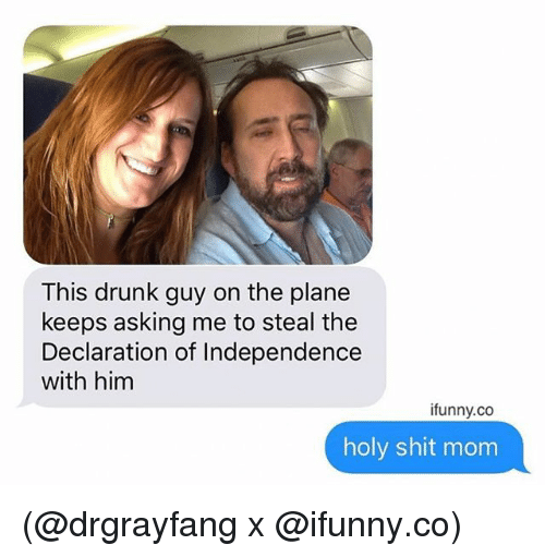 drunk guy: This drunk guy on the plane  keeps asking me to steal the  Declaration of Independence  with him  ifunny.co  holy shit mom (@drgrayfang x @ifunny.co)