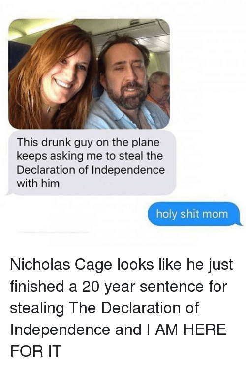 drunk guy: This drunk guy on the plane  keeps asking me to steal the  Declaration of Independence  with him  holy shit mom Nicholas Cage looks like he just finished a 20 year sentence for stealing The Declaration of Independence and I AM HERE FOR IT