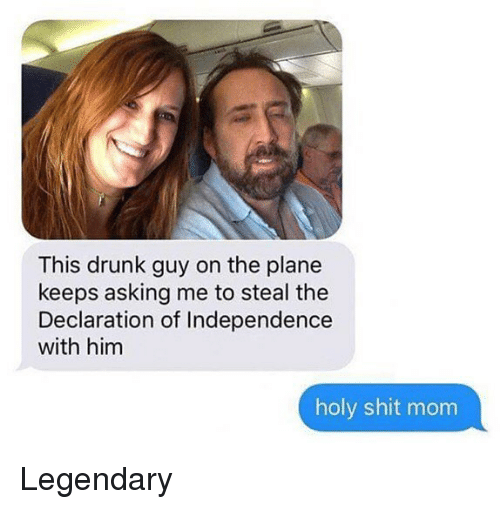 drunk guy: This drunk guy on the plane  keeps asking me to steal the  Declaration of Independence  with him  holy shit mom Legendary