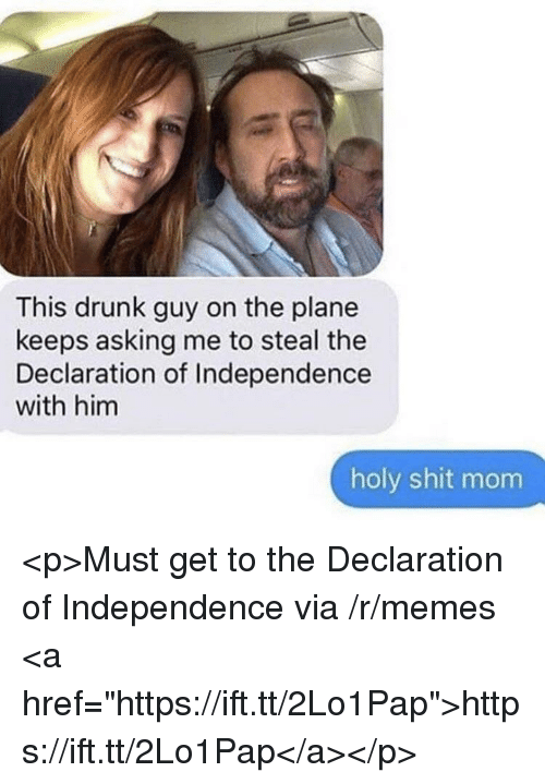 """drunk guy: This drunk guy on the plane  keeps asking me to steal the  Declaration of Independence  with him  holy shit mom <p>Must get to the Declaration of Independence via /r/memes <a href=""""https://ift.tt/2Lo1Pap"""">https://ift.tt/2Lo1Pap</a></p>"""