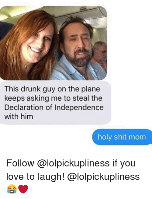 drunk guy: This drunk guy on the plane  keeps asking me to steal the  Declaration of Independence  with him  holy shit mom Follow @lolpickupliness if you love to laugh! @lolpickupliness 😂❤️