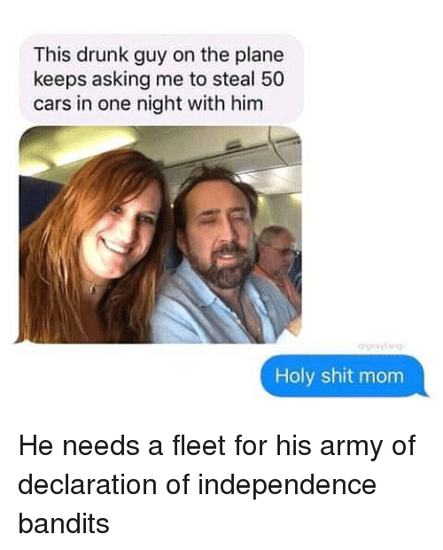drunk guy: This drunk guy on the plane  keeps asking me to steal 50  cars in one night with him  daylang  Holy shit mom He needs a fleet for his army of declaration of independence bandits