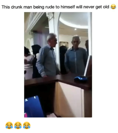 Drunk Man: This drunk man being rude to himself will never get old 😂😂😂