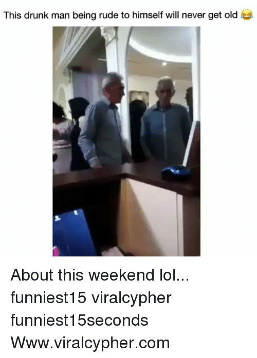 Drunk Man: This drunk man being rude to himself will never get old About this weekend lol... funniest15 viralcypher funniest15seconds Www.viralcypher.com