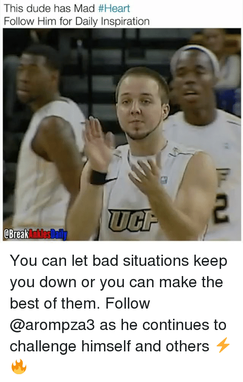 Bad, Dude, and Memes: This dude has Mad #Heart  Follow Him for Daily Inspiration  QBreak  AnklesDaily You can let bad situations keep you down or you can make the best of them. Follow @arompza3 as he continues to challenge himself and others ⚡️🔥