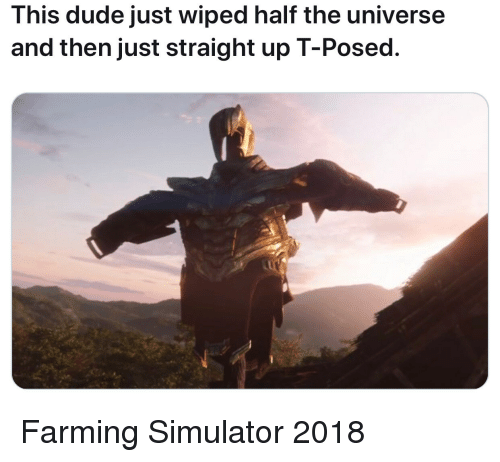 wiped: This dude just wiped half the universe  and then just straight up T-Posed. Farming Simulator 2018