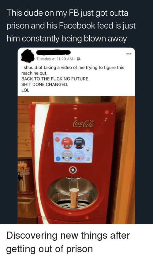Dude, Facebook, and Fucking: This dude on my FB just got outta  prison and his Facebook feed is just  him constantly being blown away  Tuesday at 11:29 AM.  I should of taking a video of me trying to figure this  machine out.  BACK TO THE FUCKING FUTURE.  SHIT DONE CHANGED.  LOL  free Discovering new things after getting out of prison