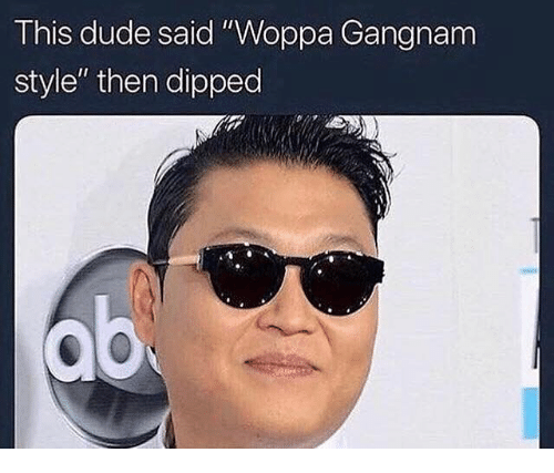 "Dude, Gangnam Style, and Dank Memes: This dude said ""Woppa Gangnam  style"" then dipped"