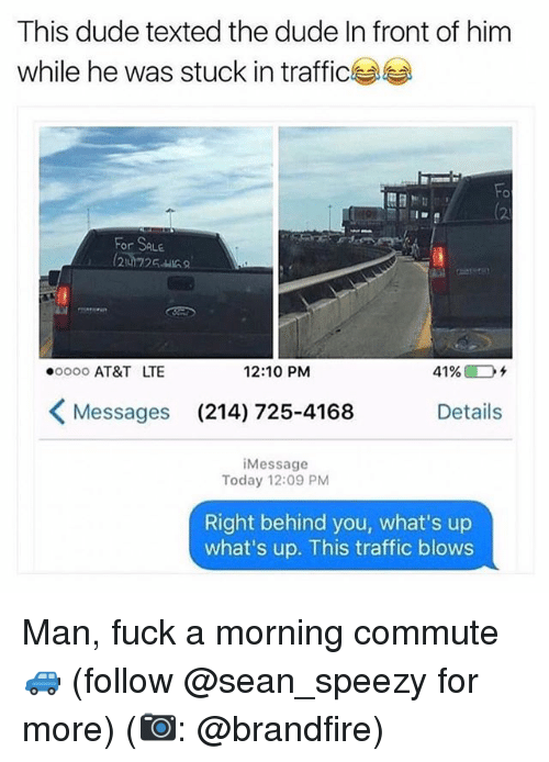 stuck in traffic: This dude texted the dude In front of him  while he was stuck in traffic  (2  For SALE  ooo0 AT&T LTE  12:10 PM  41%@Dチ  Messages  (214) 725-4168  Details  iMessage  Today 12:09 PM  Right behind you, what's up  what's up. This traffic blows Man, fuck a morning commute 🚙 (follow @sean_speezy for more) (📷: @brandfire)