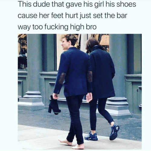 bar: This dude that gave his girl his shoes  cause her feet hurt just set the bar  way too fucking high bro