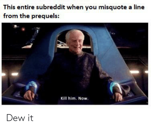 Misquote: This entire subreddit when you misquote a line  from the prequels:  Kill him. Now. Dew it
