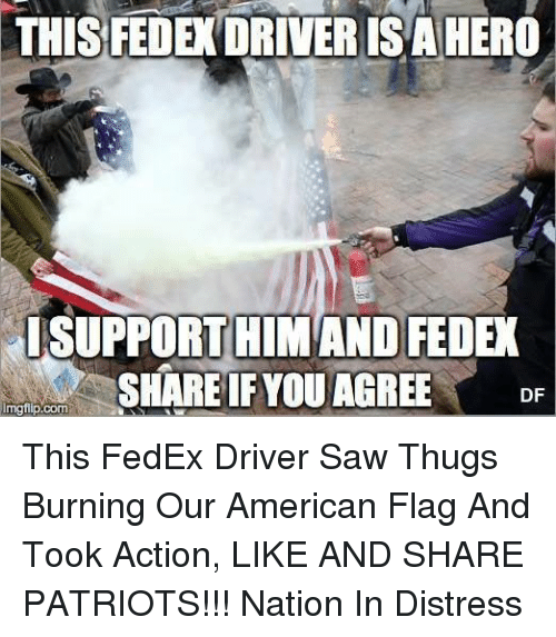 Memes, Patriotic, and Saw: THIS FEDE DRIVERISAHEROA  I SUPPORT HIM AND FEDEK  SHARE IF YOU AGREE  DF  inngflip com This FedEx Driver Saw Thugs Burning Our American Flag And Took Action, LIKE AND SHARE PATRIOTS!!!  Nation In Distress