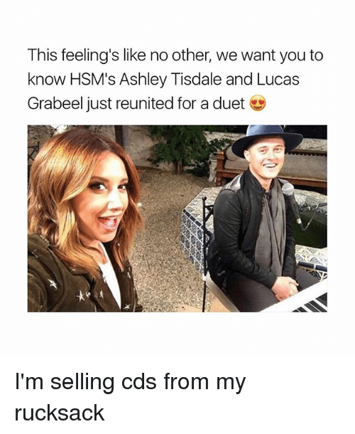 duets: This feeling's like no other, we want you to  know HSM's Ashley Tisdale and Lucas  Grabeel just reunited for a duet I'm selling cds from my rucksack