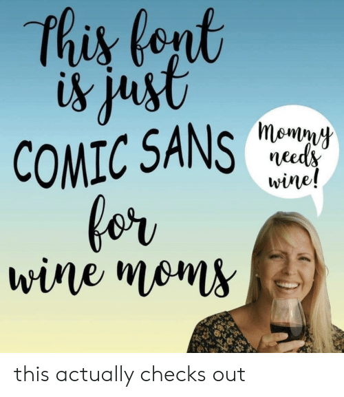 Checks: this fent  is just  COMIC SANS  for  wine moms  momny  needs  wine! this actually checks out