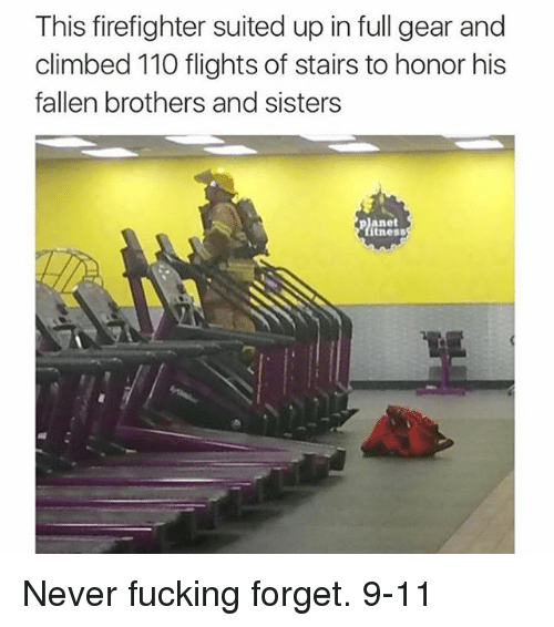 Forgetfulness: This firefighter suited up in full gear and  climbed 110 flights of stairs to honor his  fallen brothers and sisters  planet  ítness Never fucking forget. 9-11